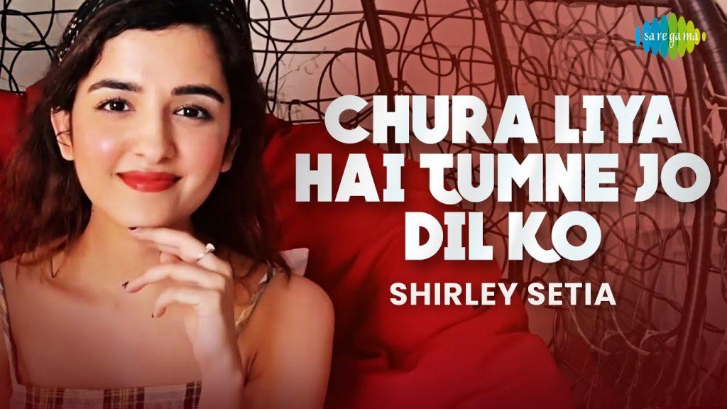 Chura Liya Hai Tumne Jo Dil Ko Lyrics - Shirley Setia